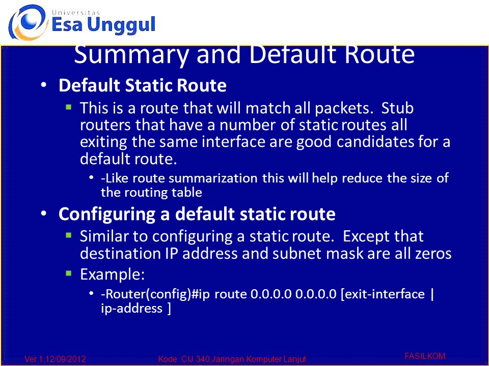 Ver 1,12/09/2012Kode :CIJ 340,Jaringan Komputer Lanjut FASILKOM Summary and Default Route Default Static Route  This is a route that will match all packets.