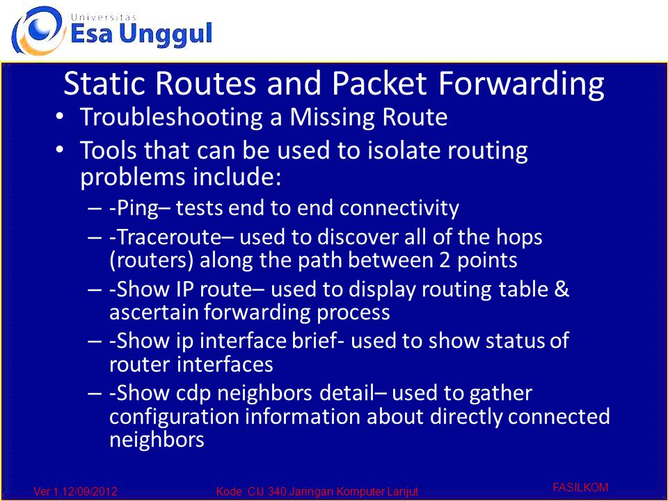 Ver 1,12/09/2012Kode :CIJ 340,Jaringan Komputer Lanjut FASILKOM Static Routes and Packet Forwarding Troubleshooting a Missing Route Tools that can be used to isolate routing problems include: – -Ping– tests end to end connectivity – -Traceroute– used to discover all of the hops (routers) along the path between 2 points – -Show IP route– used to display routing table & ascertain forwarding process – -Show ip interface brief- used to show status of router interfaces – -Show cdp neighbors detail– used to gather configuration information about directly connected neighbors