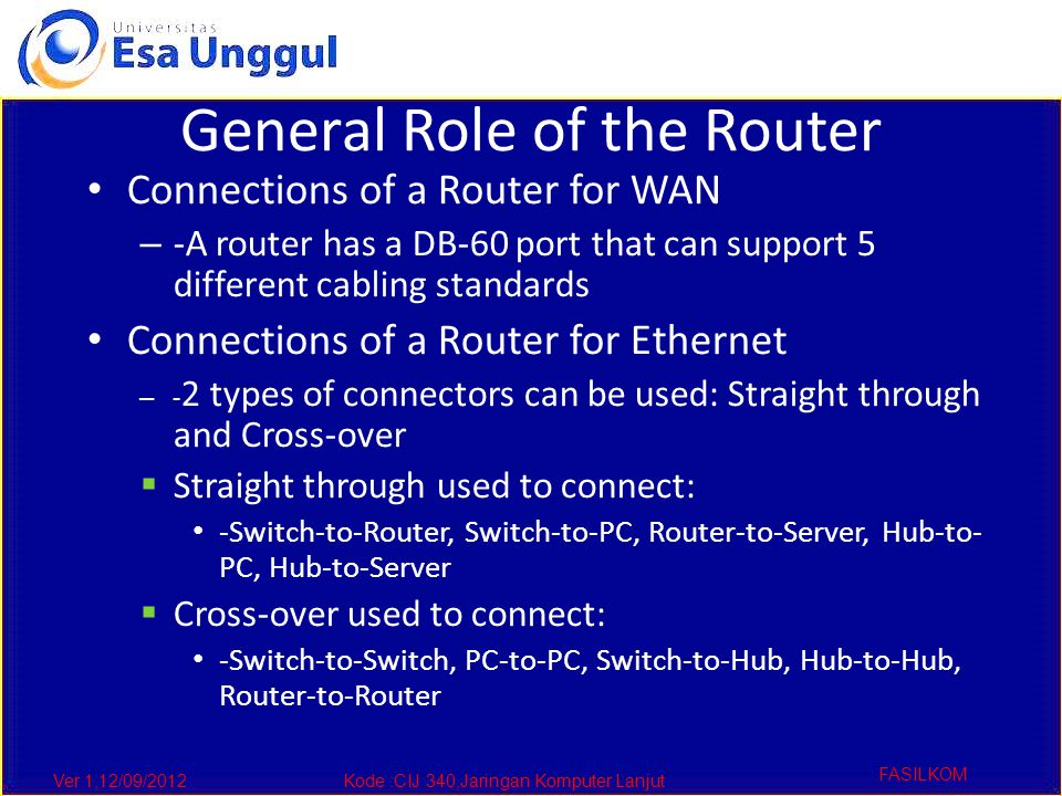 Ver 1,12/09/2012Kode :CIJ 340,Jaringan Komputer Lanjut FASILKOM General Role of the Router Connections of a Router for WAN – -A router has a DB-60 port that can support 5 different cabling standards Connections of a Router for Ethernet – - 2 types of connectors can be used: Straight through and Cross-over  Straight through used to connect: -Switch-to-Router, Switch-to-PC, Router-to-Server, Hub-to- PC, Hub-to-Server  Cross-over used to connect: -Switch-to-Switch, PC-to-PC, Switch-to-Hub, Hub-to-Hub, Router-to-Router