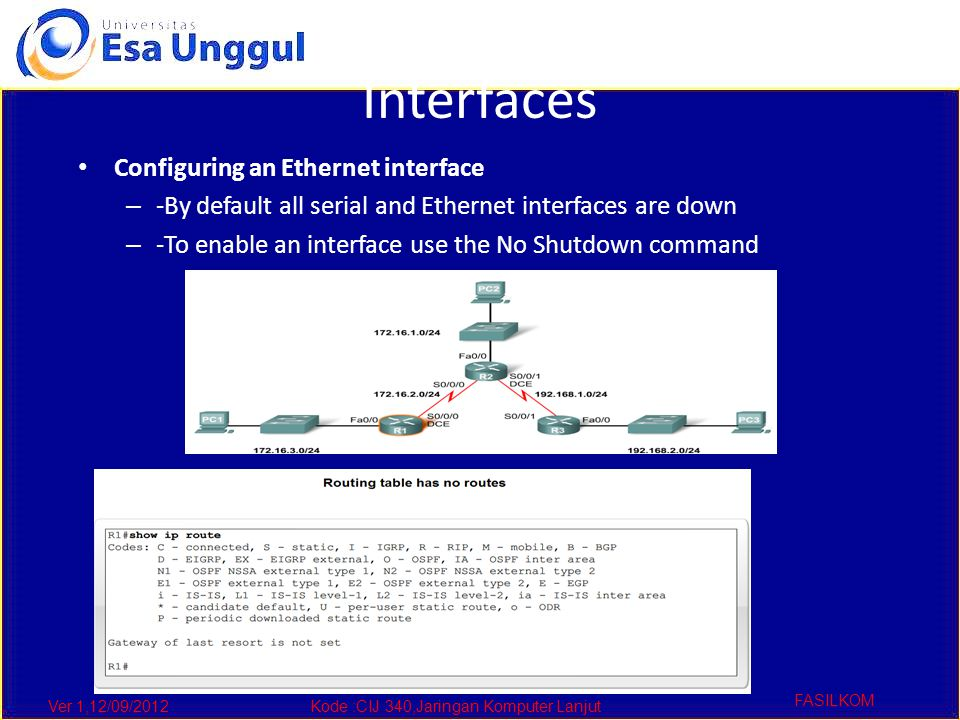 Ver 1,12/09/2012Kode :CIJ 340,Jaringan Komputer Lanjut FASILKOM Interfaces Configuring an Ethernet interface – -By default all serial and Ethernet interfaces are down – -To enable an interface use the No Shutdown command