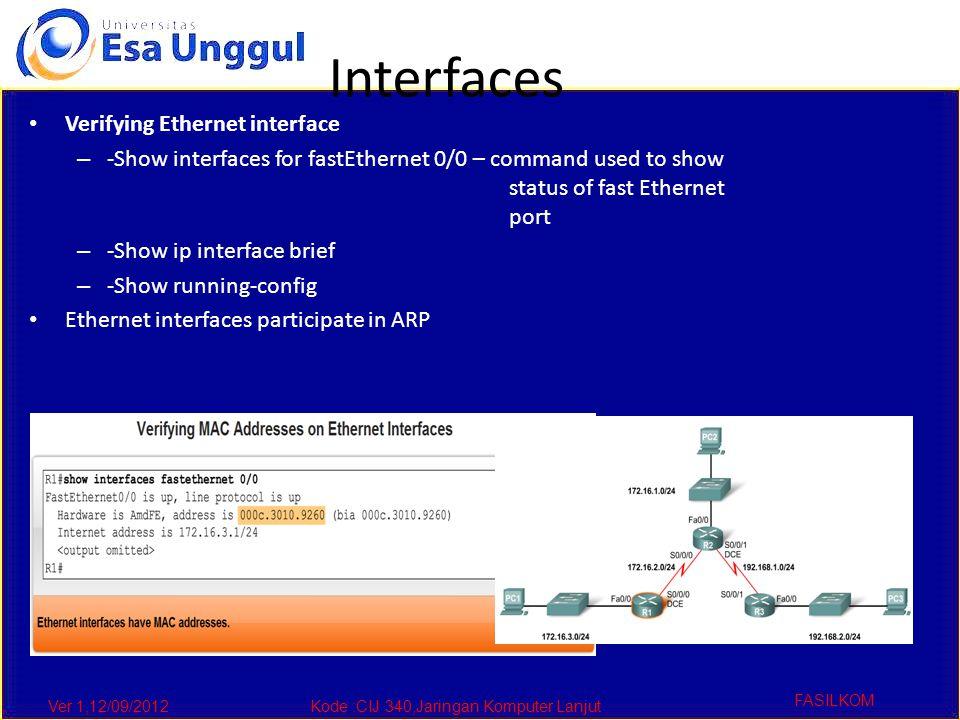 Ver 1,12/09/2012Kode :CIJ 340,Jaringan Komputer Lanjut FASILKOM Interfaces Verifying Ethernet interface – -Show interfaces for fastEthernet 0/0 – command used to show status of fast Ethernet port – -Show ip interface brief – -Show running-config Ethernet interfaces participate in ARP