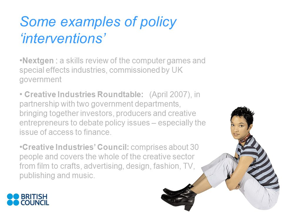 Some examples of policy 'interventions' Nextgen : a skills review of the computer games and special effects industries, commissioned by UK government Creative Industries Roundtable: (April 2007), in partnership with two government departments, bringing together investors, producers and creative entrepreneurs to debate policy issues – especially the issue of access to finance.