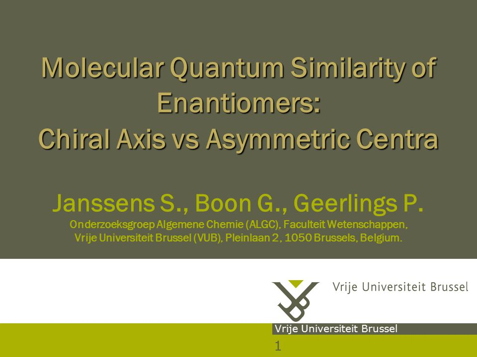 1 Vrije Universiteit Brussel Molecular Quantum Similarity of Enantiomers: Chiral Axis vs Asymmetric Centra Molecular Quantum Similarity of Enantiomers: Chiral Axis vs Asymmetric Centra Janssens S., Boon G., Geerlings P.