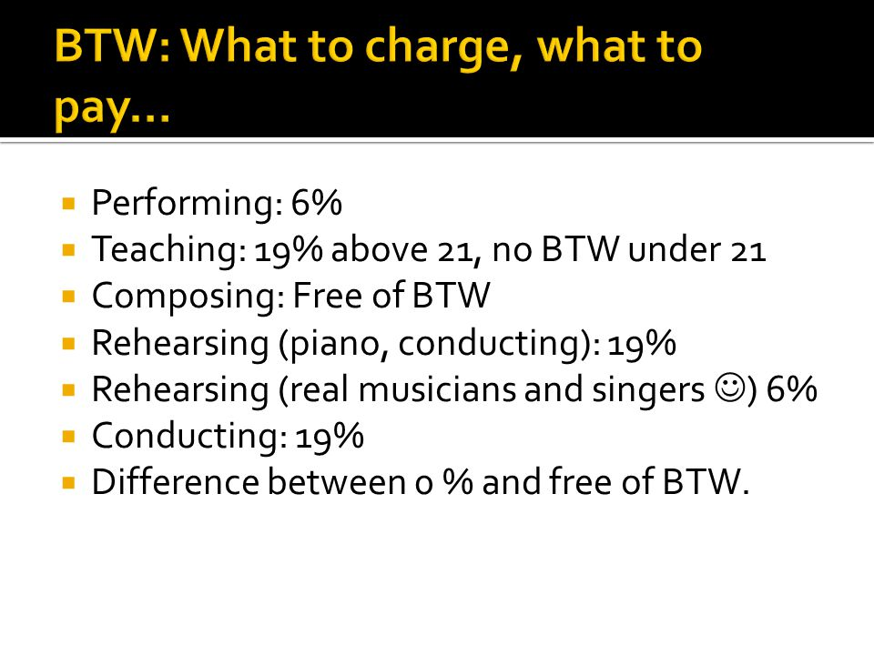  Performing: 6%  Teaching: 19% above 21, no BTW under 21  Composing: Free of BTW  Rehearsing (piano, conducting): 19%  Rehearsing (real musicians and singers ) 6%  Conducting: 19%  Difference between 0 % and free of BTW.