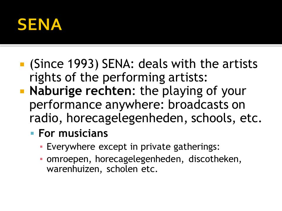  (Since 1993) SENA: deals with the artists rights of the performing artists:  Naburige rechten: the playing of your performance anywhere: broadcasts on radio, horecagelegenheden, schools, etc.