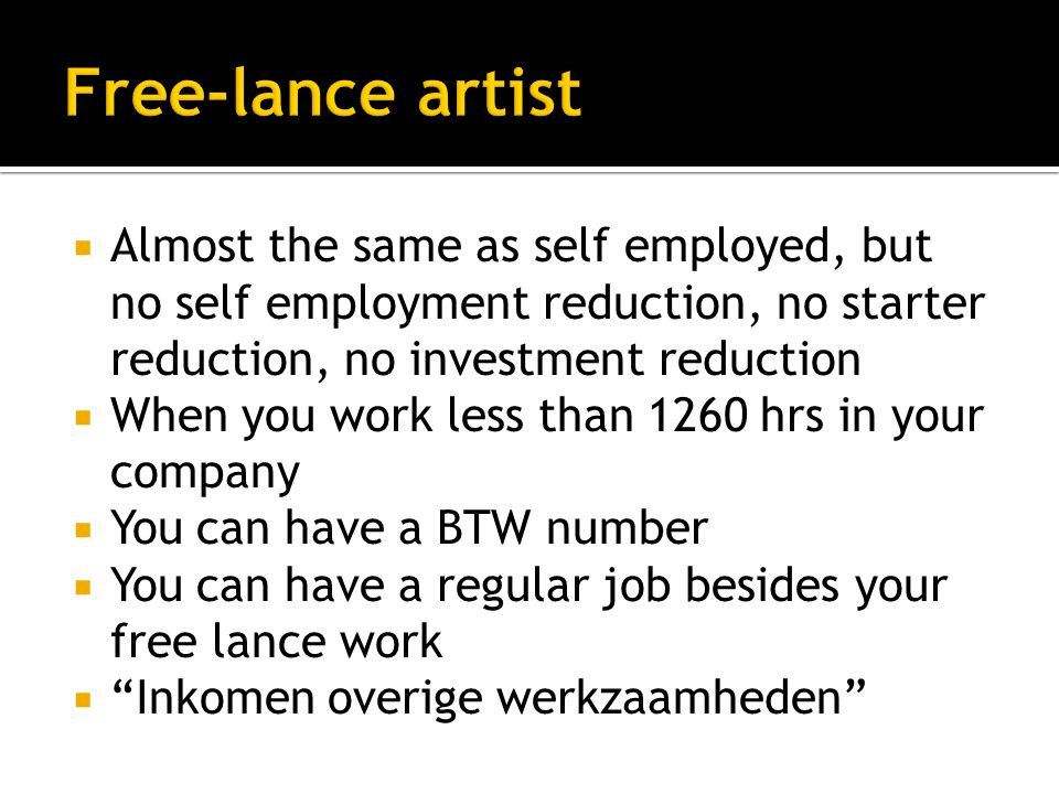  Almost the same as self employed, but no self employment reduction, no starter reduction, no investment reduction  When you work less than 1260 hrs in your company  You can have a BTW number  You can have a regular job besides your free lance work  Inkomen overige werkzaamheden
