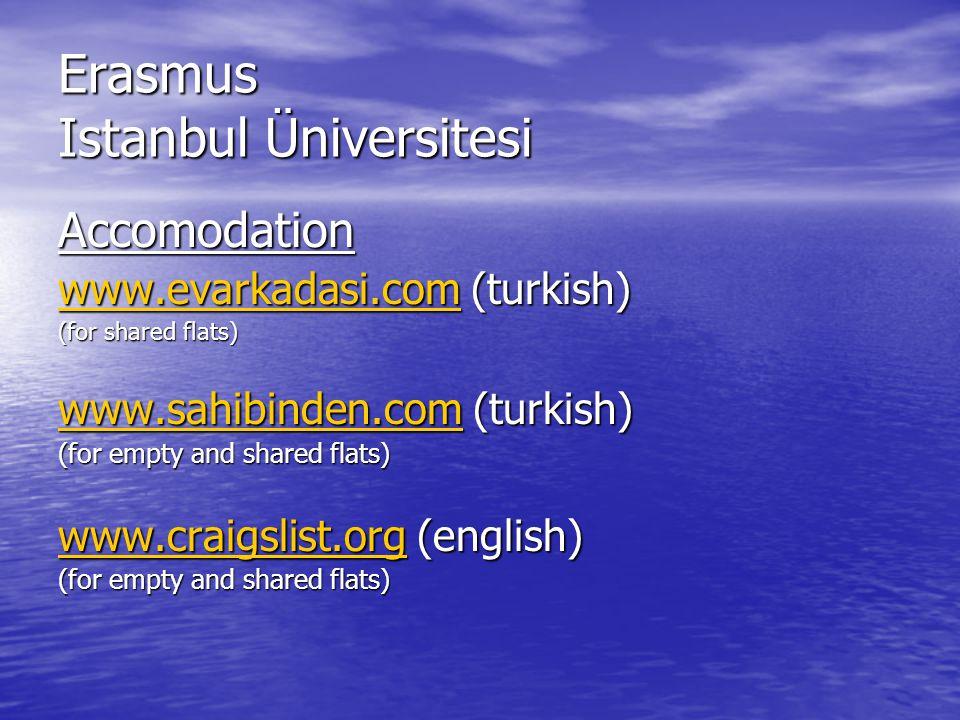 Erasmus Istanbul Üniversitesi Accomodation www.evarkadasi.comwww.evarkadasi.com (turkish) www.evarkadasi.com (for shared flats) www.sahibinden.comwww.sahibinden.com (turkish) www.sahibinden.com (for empty and shared flats) www.craigslist.orgwww.craigslist.org (english) www.craigslist.org (for empty and shared flats)