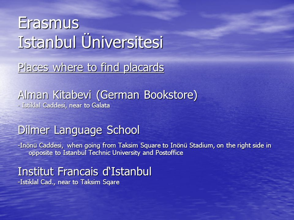 Erasmus Istanbul Üniversitesi Places to go Smoking Nargile (Waterpipe) Smoking Nargile (Waterpipe) - Tramvay-Station Tophane Sunset Sunset - Camlica, asian side (ask at Üsküdar Busstation) Football - Besiktas, Galatasaray or Fenerbahce (also if you are not interested in football !) Adalar (Princes Isles) - by Ferryboat from Eminönü