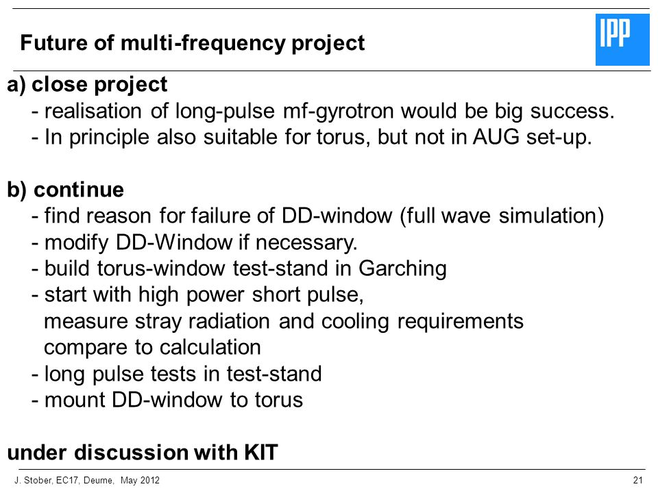 21J. Stober, EC17, Deurne, May 2012 Future of multi-frequency project a)close project - realisation of long-pulse mf-gyrotron would be big success. -