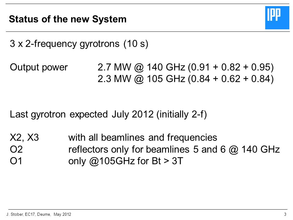 3J. Stober, EC17, Deurne, May 2012 Status of the new System 3 x 2-frequency gyrotrons (10 s) Output power 2.7 MW @ 140 GHz (0.91 + 0.82 + 0.95) 2.3 MW