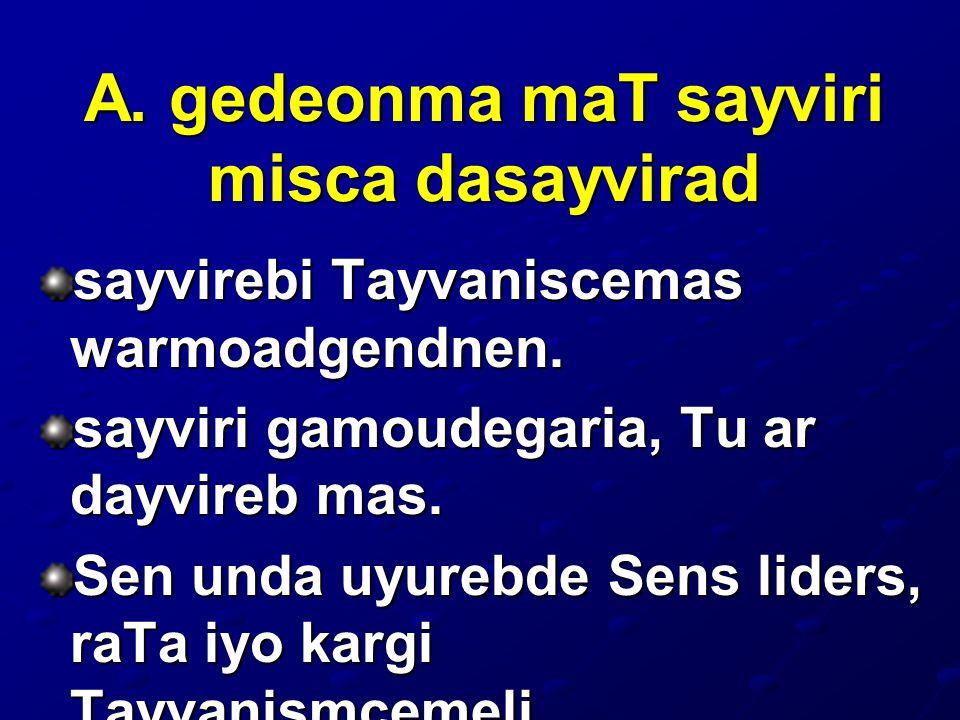 A. gedeonma maT sayviri misca dasayvirad sayvirebi Tayvaniscemas warmoadgendnen. sayviri gamoudegaria, Tu ar dayvireb mas. Sen unda uyurebde Sens lide