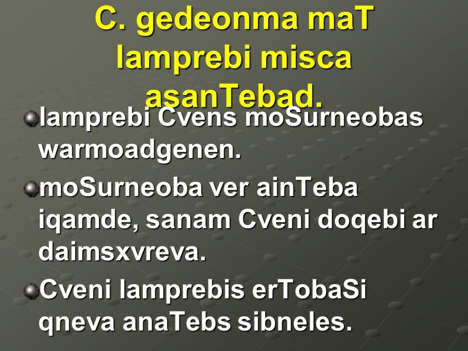 C. gedeonma maT lamprebi misca asanTebad. lamprebi Cvens moSurneobas warmoadgenen. moSurneoba ver ainTeba iqamde, sanam Cveni doqebi ar daimsxvreva. C