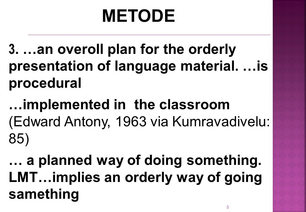 5 METODE 3. …an overoll plan for the orderly presentation of language material.