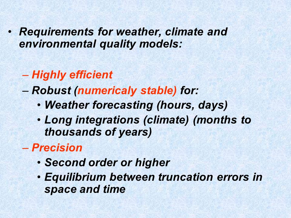Requirements for weather, climate and environmental quality models: –Highly efficient –Robust (numericaly stable) for: Weather forecasting (hours, days) Long integrations (climate) (months to thousands of years) –Precision Second order or higher Equilibrium between truncation errors in space and time