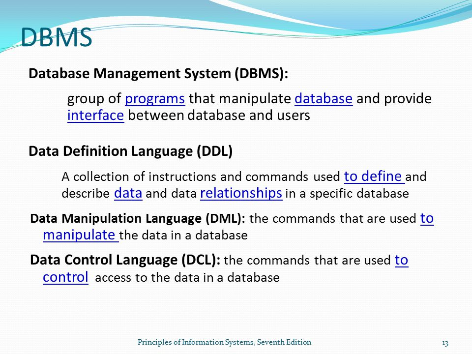 Principles of Information Systems, Seventh Edition13 DBMS Database Management System (DBMS): group of programs that manipulate database and provide interface between database and users Data Definition Language (DDL) A collection of instructions and commands used to define and describe data and data relationships in a specific database Data Manipulation Language (DML): the commands that are used to manipulate the data in a database Data Control Language (DCL): the commands that are used to control access to the data in a database