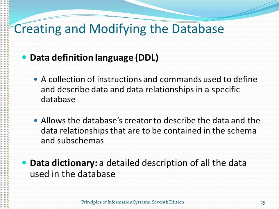 Principles of Information Systems, Seventh Edition15 Creating and Modifying the Database Data definition language (DDL) A collection of instructions and commands used to define and describe data and data relationships in a specific database Allows the database's creator to describe the data and the data relationships that are to be contained in the schema and subschemas Data dictionary: a detailed description of all the data used in the database
