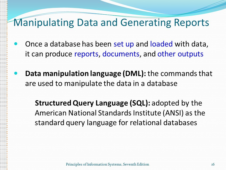 Principles of Information Systems, Seventh Edition16 Manipulating Data and Generating Reports Once a database has been set up and loaded with data, it can produce reports, documents, and other outputs Data manipulation language (DML): the commands that are used to manipulate the data in a database Structured Query Language (SQL): adopted by the American National Standards Institute (ANSI) as the standard query language for relational databases