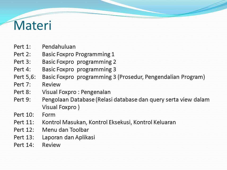 Materi Pert 1: Pendahuluan Pert 2: Basic Foxpro Programming 1 Pert 3: Basic Foxpro programming 2 Pert 4: Basic Foxpro programming 3 Pert 5,6: Basic Foxpro programming 3 (Prosedur, Pengendalian Program) Pert 7:Review Pert 8: Visual Foxpro : Pengenalan Pert 9: Pengolaan Database (Relasi database dan query serta view dalam Visual Foxpro ) Pert 10:Form Pert 11:Kontrol Masukan, Kontrol Eksekusi, Kontrol Keluaran Pert 12: Menu dan Toolbar Pert 13:Laporan dan Aplikasi Pert 14: Review
