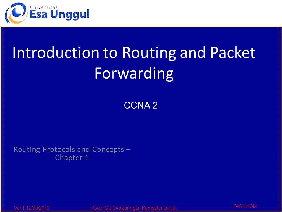 Ver 1,12/09/2012Kode :CIJ 340,Jaringan Komputer Lanjut FASILKOM Routing Protocols and Concepts – Chapter 1 Introduction to Routing and Packet Forwarding CCNA 2