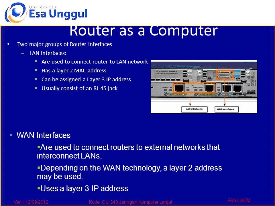 Ver 1,12/09/2012Kode :CIJ 340,Jaringan Komputer Lanjut FASILKOM Router as a Computer Two major groups of Router Interfaces – LAN Interfaces:  Are use