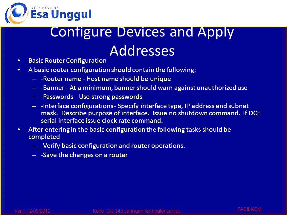Ver 1,12/09/2012Kode :CIJ 340,Jaringan Komputer Lanjut FASILKOM Configure Devices and Apply Addresses Basic Router Configuration A basic router config