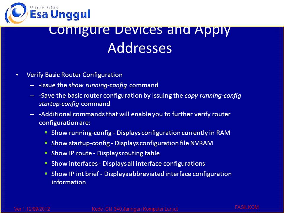 Ver 1,12/09/2012Kode :CIJ 340,Jaringan Komputer Lanjut FASILKOM Configure Devices and Apply Addresses Verify Basic Router Configuration – -Issue the show running-config command – -Save the basic router configuration by Issuing the copy running-config startup-config command – -Additional commands that will enable you to further verify router configuration are:  Show running-config - Displays configuration currently in RAM  Show startup-config - Displays configuration file NVRAM  Show IP route - Displays routing table  Show interfaces - Displays all interface configurations  Show IP int brief - Displays abbreviated interface configuration information