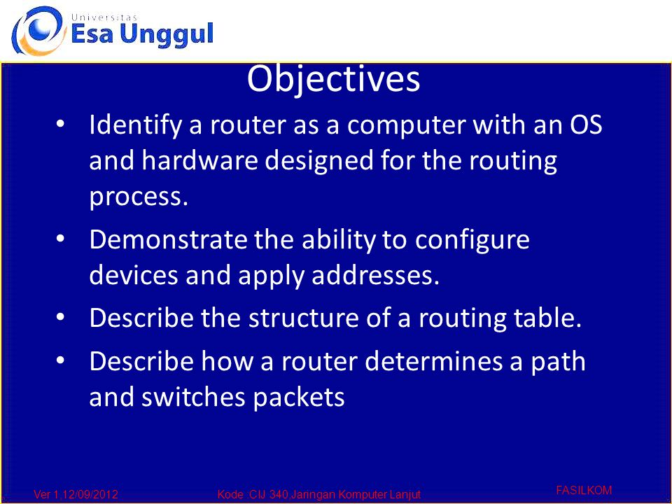 Ver 1,12/09/2012Kode :CIJ 340,Jaringan Komputer Lanjut FASILKOM Objectives Identify a router as a computer with an OS and hardware designed for the routing process.
