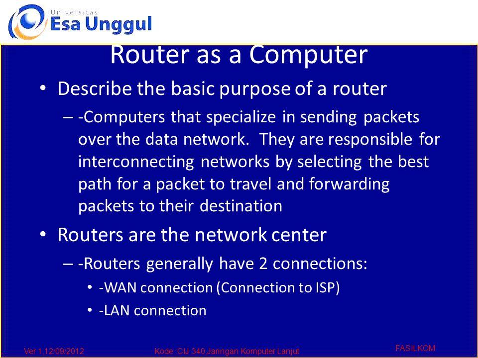 Ver 1,12/09/2012Kode :CIJ 340,Jaringan Komputer Lanjut FASILKOM Router as a Computer Describe the basic purpose of a router – -Computers that speciali