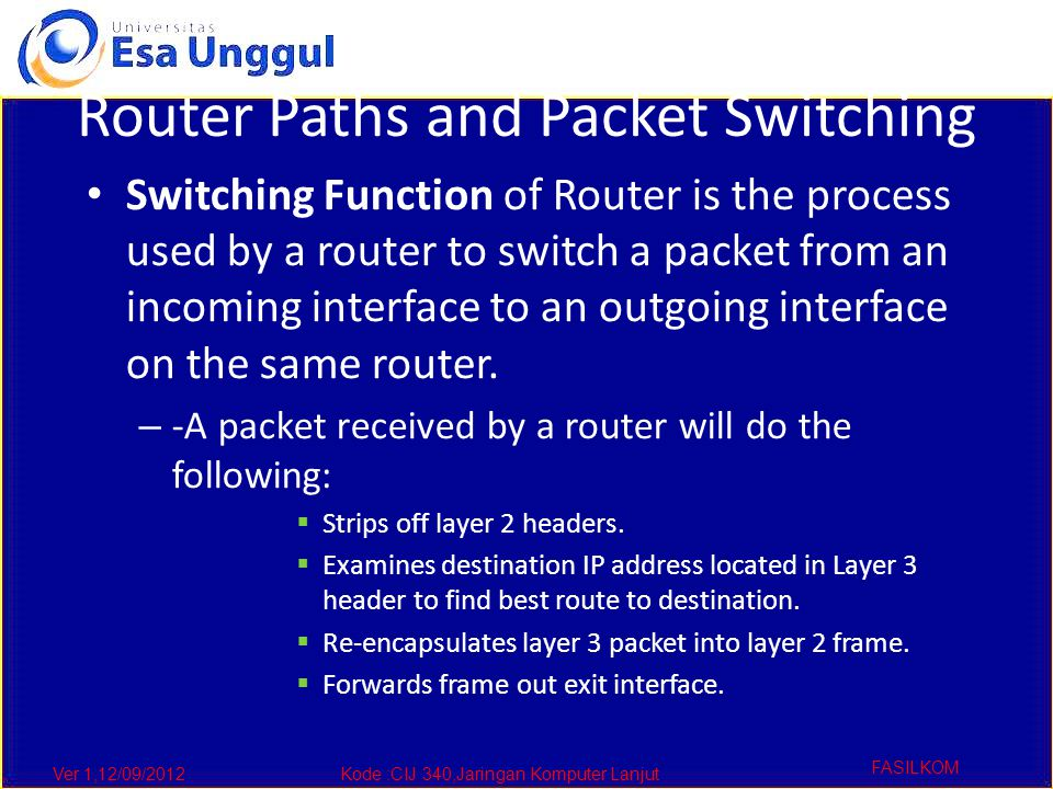 Ver 1,12/09/2012Kode :CIJ 340,Jaringan Komputer Lanjut FASILKOM Router Paths and Packet Switching Switching Function of Router is the process used by a router to switch a packet from an incoming interface to an outgoing interface on the same router.