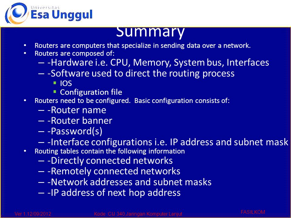 Ver 1,12/09/2012Kode :CIJ 340,Jaringan Komputer Lanjut FASILKOM Summary Routers are computers that specialize in sending data over a network. Routers