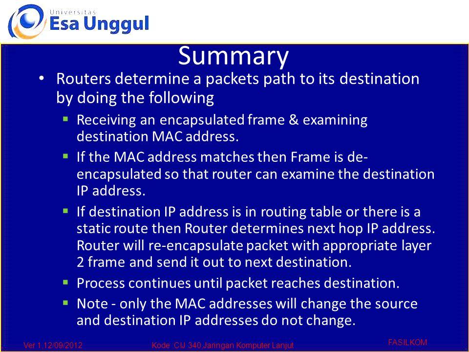 Ver 1,12/09/2012Kode :CIJ 340,Jaringan Komputer Lanjut FASILKOM Summary Routers determine a packets path to its destination by doing the following  Receiving an encapsulated frame & examining destination MAC address.