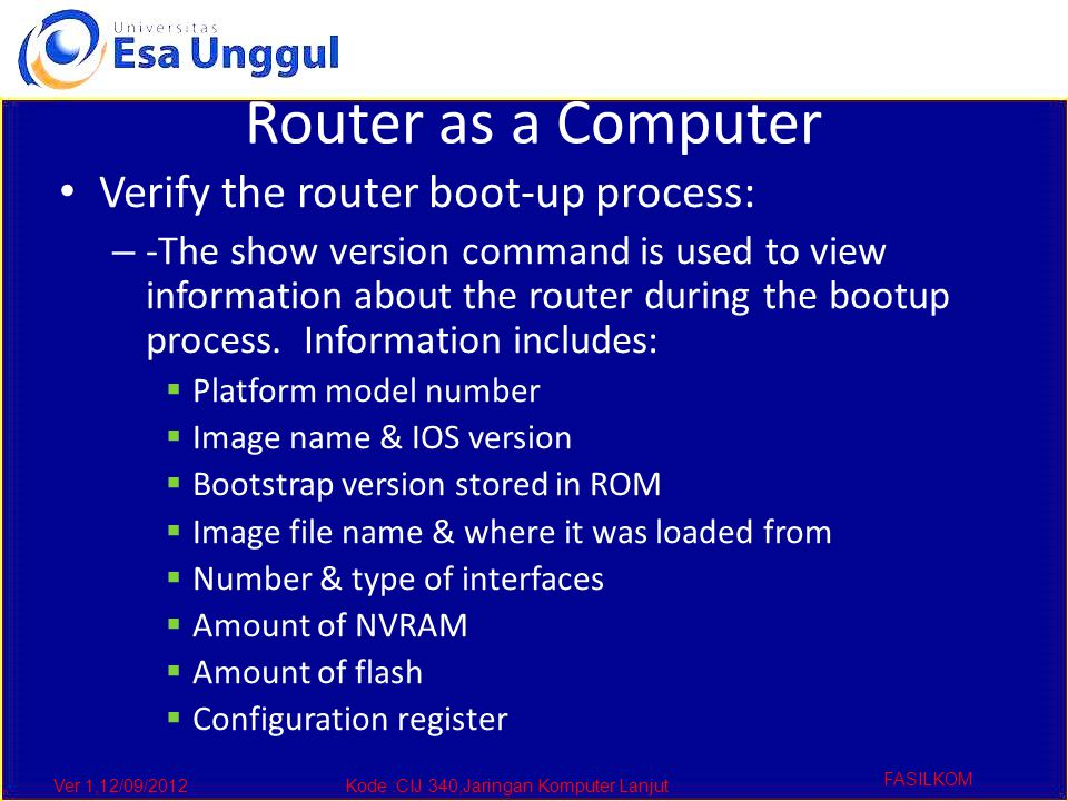 Ver 1,12/09/2012Kode :CIJ 340,Jaringan Komputer Lanjut FASILKOM Router as a Computer Verify the router boot-up process: – -The show version command is used to view information about the router during the bootup process.