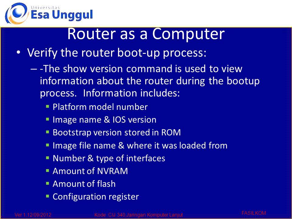 Ver 1,12/09/2012Kode :CIJ 340,Jaringan Komputer Lanjut FASILKOM Router as a Computer Verify the router boot-up process: – -The show version command is