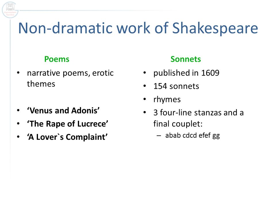Non-dramatic work of Shakespeare Poems narrative poems, erotic themes 'Venus and Adonis' 'The Rape of Lucrece' 'A Lover`s Complaint' Sonnets published in 1609 154 sonnets rhymes 3 four-line stanzas and a final couplet: – abab cdcd efef gg