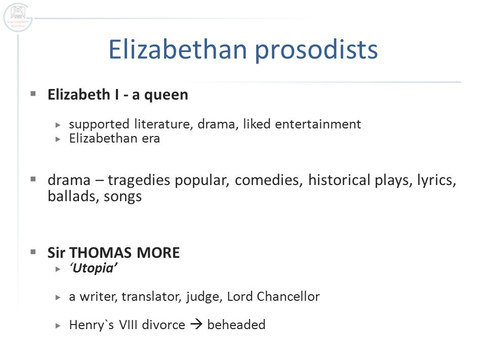 Elizabethan prosodists  Elizabeth I - a queen  supported literature, drama, liked entertainment  Elizabethan era  drama – tragedies popular, comedies, historical plays, lyrics, ballads, songs  Sir THOMAS MORE  'Utopia'  a writer, translator, judge, Lord Chancellor  Henry`s VIII divorce  beheaded