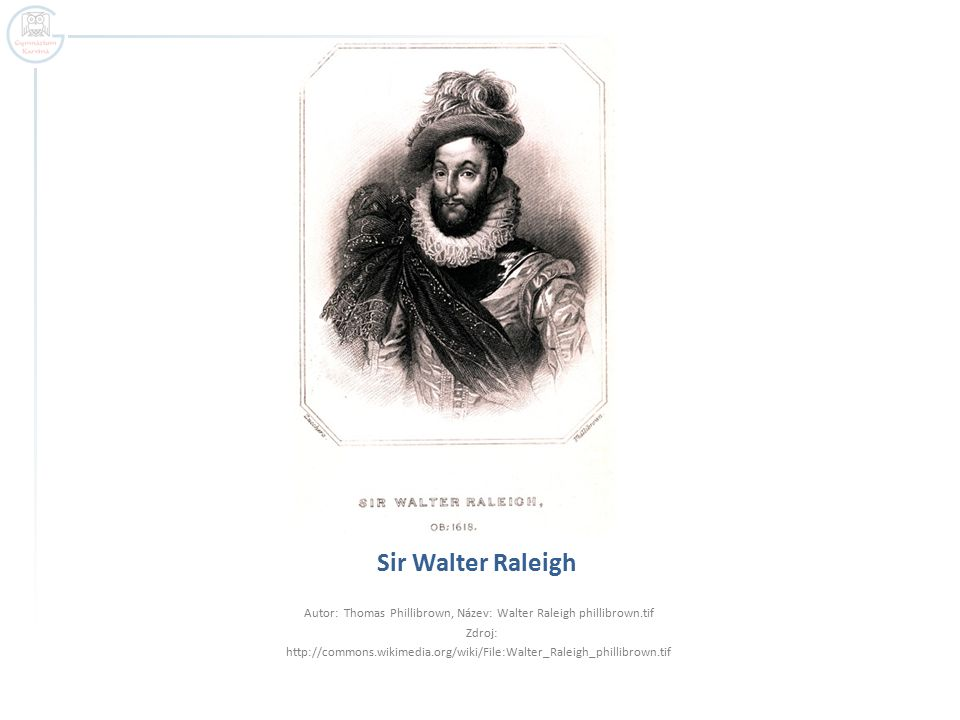 Sir Walter Raleigh Autor: Thomas Phillibrown, Název: Walter Raleigh phillibrown.tif Zdroj: http://commons.wikimedia.org/wiki/File:Walter_Raleigh_phillibrown.tif