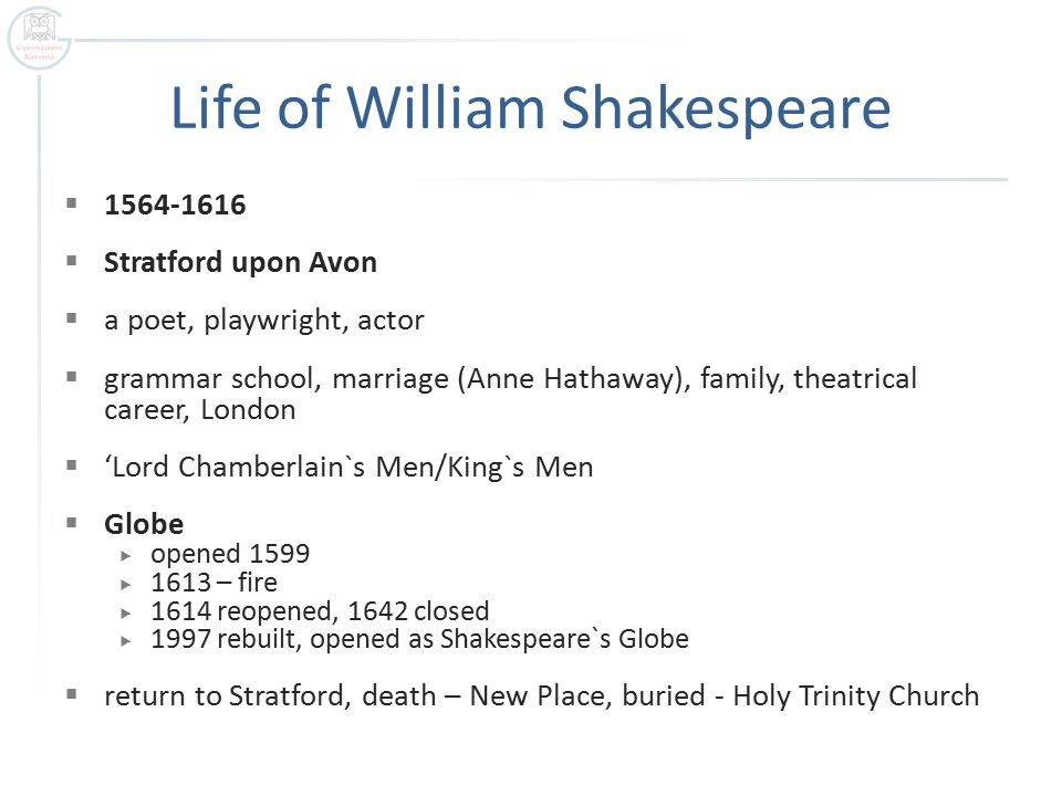 Life of William Shakespeare  1564-1616  Stratford upon Avon  a poet, playwright, actor  grammar school, marriage (Anne Hathaway), family, theatrical career, London  'Lord Chamberlain`s Men/King`s Men  Globe  opened 1599  1613 – fire  1614 reopened, 1642 closed  1997 rebuilt, opened as Shakespeare`s Globe  return to Stratford, death – New Place, buried - Holy Trinity Church