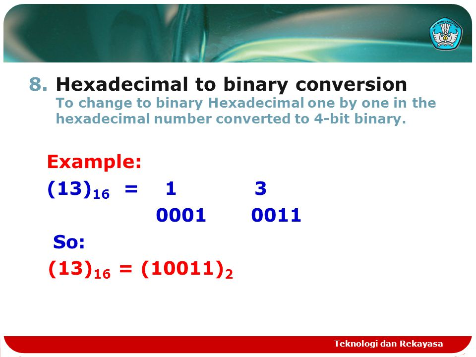 8.Hexadecimal to binary conversion To change to binary Hexadecimal one by one in the hexadecimal number converted to 4-bit binary. Example: (13) 16 =
