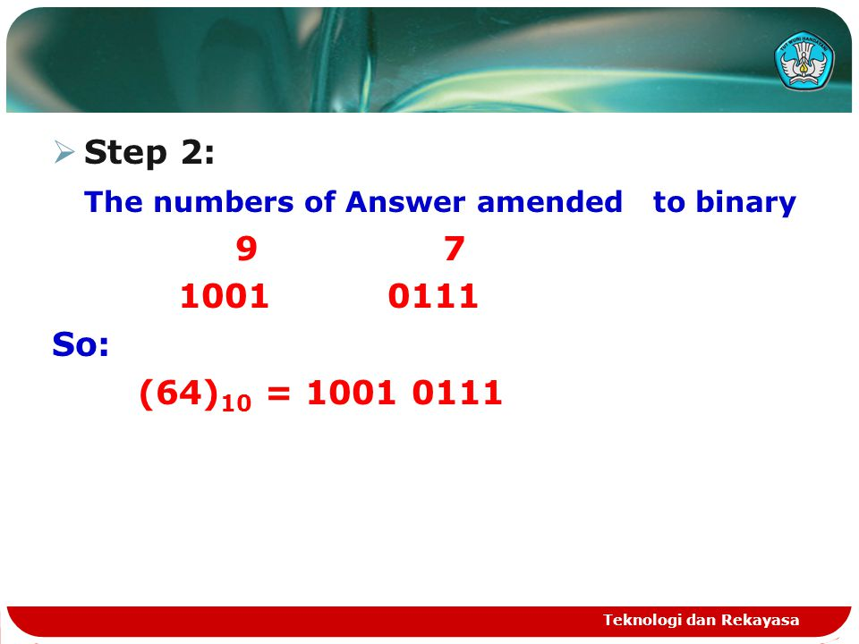  Step 2: The numbers of Answer amended to binary 9 7 1001 0111 So: (64) 10 = 1001 0111 Teknologi dan Rekayasa