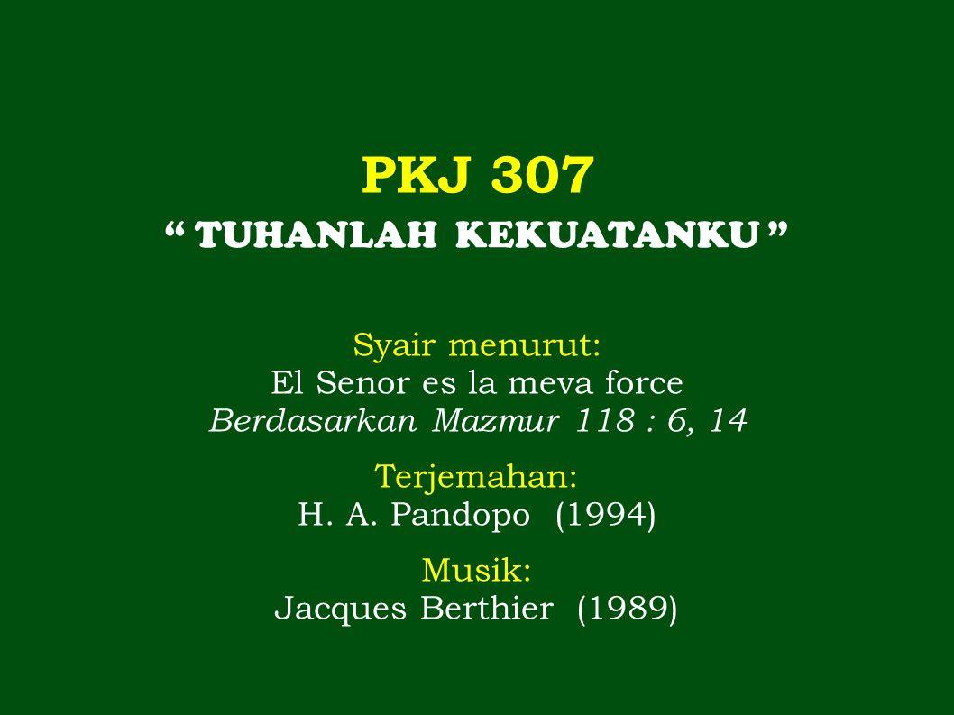 PKJ 307 TUHANLAH KEKUATANKU Syair menurut: El Senor es la meva force Berdasarkan Mazmur 118 : 6, 14 Terjemahan: H.