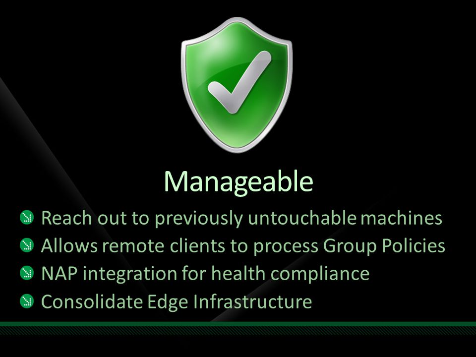 Manageable Reach out to previously untouchable machines Allows remote clients to process Group Policies NAP integration for health compliance Consolid