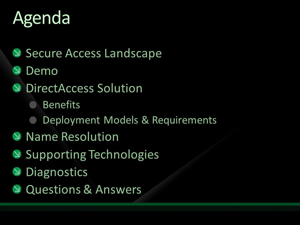Agenda Secure Access Landscape Demo DirectAccess Solution Benefits Deployment Models & Requirements Name Resolution Supporting Technologies Diagnostics Questions & Answers