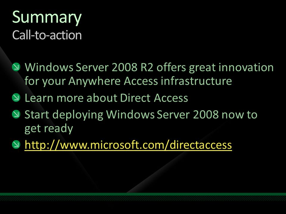 Summary Call-to-action Windows Server 2008 R2 offers great innovation for your Anywhere Access infrastructure Learn more about Direct Access Start deploying Windows Server 2008 now to get ready http://www.microsoft.com/directaccess