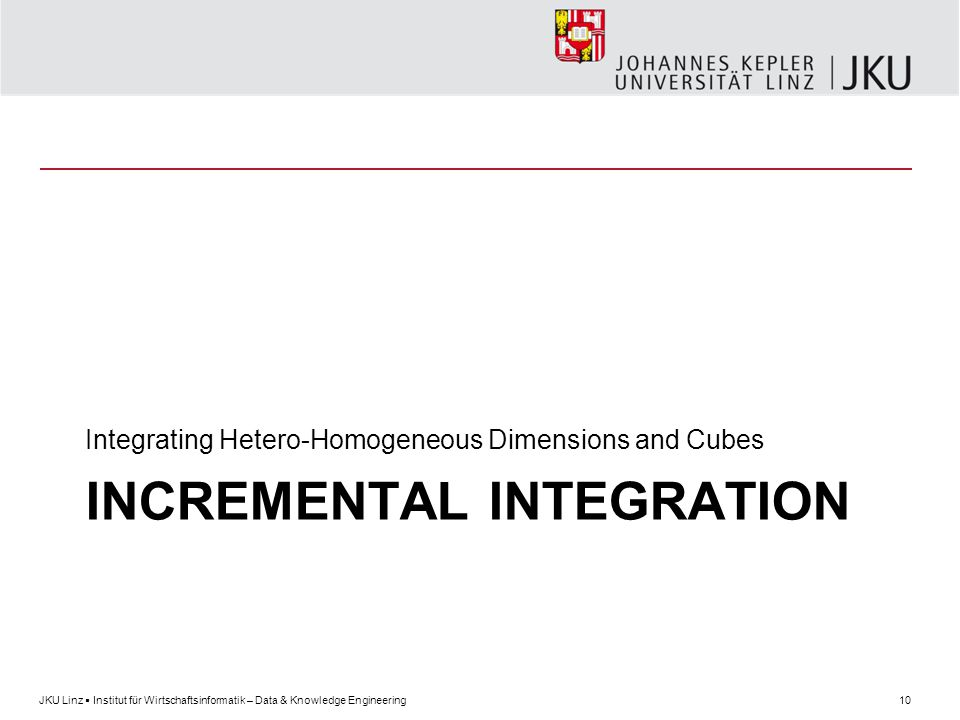 10JKU Linz  Institut für Wirtschaftsinformatik – Data & Knowledge Engineering INCREMENTAL INTEGRATION Integrating Hetero-Homogeneous Dimensions and Cubes