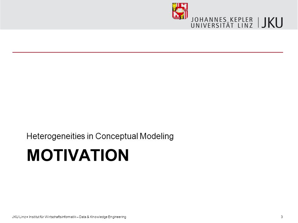 3JKU Linz  Institut für Wirtschaftsinformatik – Data & Knowledge Engineering MOTIVATION Heterogeneities in Conceptual Modeling
