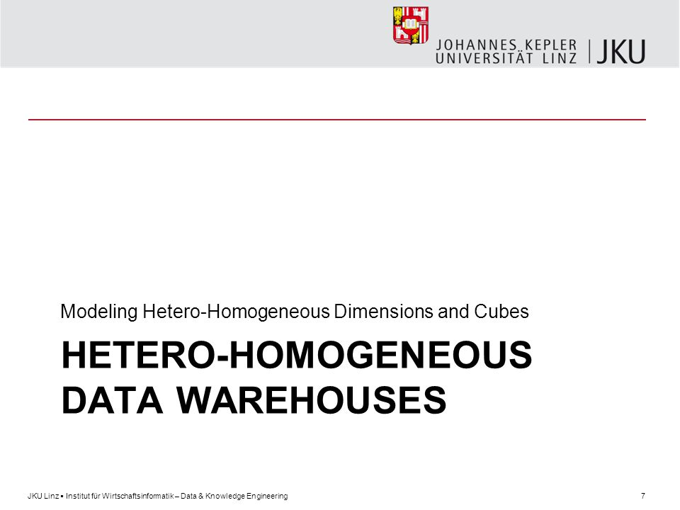 7JKU Linz  Institut für Wirtschaftsinformatik – Data & Knowledge Engineering HETERO-HOMOGENEOUS DATA WAREHOUSES Modeling Hetero-Homogeneous Dimensions and Cubes