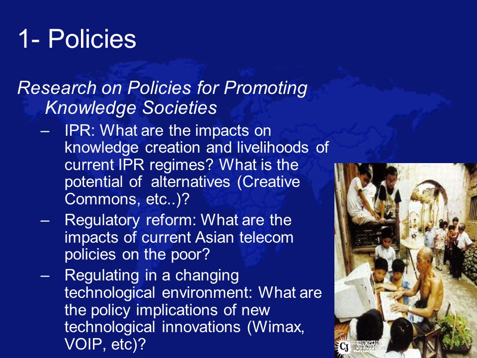 1- Policies Research on Policies for Promoting Knowledge Societies –IPR: What are the impacts on knowledge creation and livelihoods of current IPR regimes.