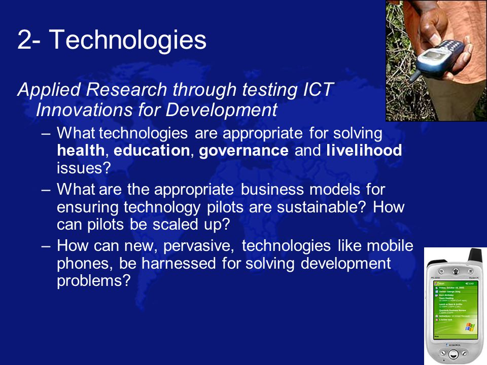 2- Technologies Applied Research through testing ICT Innovations for Development –What technologies are appropriate for solving health, education, governance and livelihood issues.