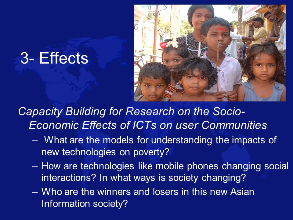 3- Effects Capacity Building for Research on the Socio- Economic Effects of ICTs on user Communities – What are the models for understanding the impacts of new technologies on poverty.