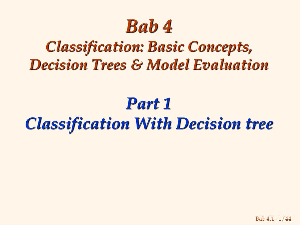Bab 4.1 - 1/44 Bab 4 Classification: Basic Concepts, Decision Trees & Model Evaluation Part 1 Classification With Decision tree